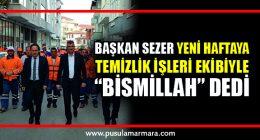 """BAŞKAN SEZER YENİ HAFTAYA TEMİZLİK İŞLERİ EKİBİYLE """"BİSMİLLAH"""" DEDİ"""