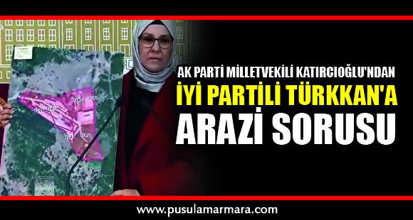 AK Parti Milletvekili Katırcıoğlu'ndan İYİ Partili Türkkan'a arazi sorusu